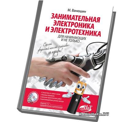 Ванюшин М. Занимательная электроника и электротехника для начинающих и не только (2-е изд.)
