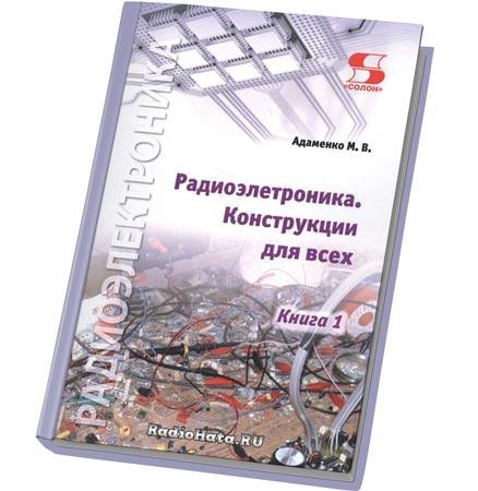 Адаменко М.В. Радиоэлектроника. Конструкции для всех. Книга 1