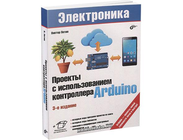 Проекты с использованием контроллера Arduino. 3-е изд. (+файлы)