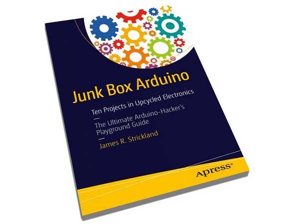 Strickland James R. Junk Box Arduino. Ten Projects in Upcycled Electronics